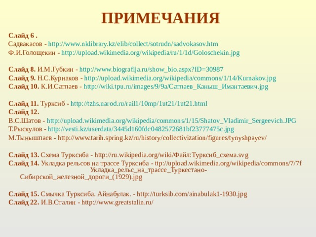 ПРИМЕЧАНИЯ Слайд 6 . Садвакасов - http://www.nklibrary.kz/elib/collect/sotrudn/sadvokasov.htm  Ф.И.Голощекин - http://upload.wikimedia.org/wikipedia/ru/1/1d/Goloschekin.jpg   Слайд 8. И.М.Губкин - http://www.biografija.ru/show_bio.aspx?ID=30987 Слайд 9. Н.С.Курнаков - h ttp://upload.wikimedia.org/wikipedia/commons/1/14/Kurnakov.jpg Слайд 10. К.И.Сатпаев - http://wiki.tpu.ru/images/9/9a/Сатпаев_Каныш_Имантаевич.jpg   Слайд 11. Турксиб - http://tzhs.narod.ru/rail1/10mp/1ut21/1ut21.html Слайд 12.  В.С.Шатов - http://upload.wikimedia.org/wikipedia/commons/1/15/Shatov_Vladimir_Sergeevich.JPG  Т.Рыскулов - http://vesti.kz/userdata/3445d160fdc0482572681bf23777475c.jpg  М.Тынышпаев - http://www.tarih.spring.kz/ru/history/collectivization/figures/tynyshpayev/  Слайд 13. Схема Турксиба - http://ru.wikipedia.org/wiki/Файл:Турксиб_схема.svg Слайд 14. Укладка рельсов на трассе Турксиба - ttp://upload.wikimedia.org/wikipedia/commons/7/7f Укладка_рельс_на_трассе_Туркестано-Сибирской_железной_дороги_(1929).jpg  Слайд 15. Смычка Турксиба. Айнабулак. - http://turksib.com/ainabulak1-1930.jpg Слайд 22. И.В.Сталин - http://www.greatstalin.ru/