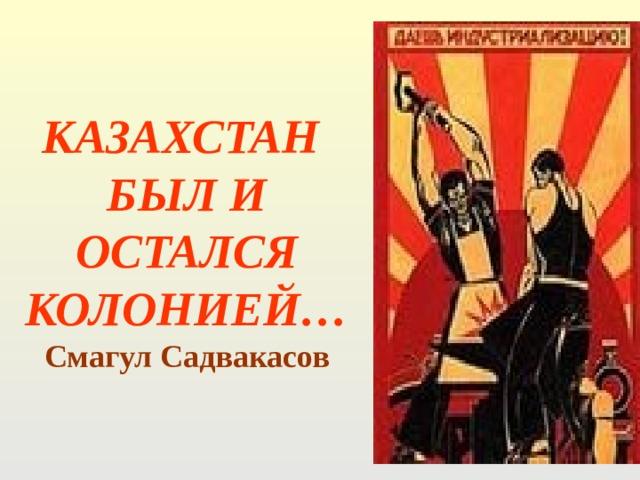 КАЗАХСТАН БЫЛ И ОСТАЛСЯ КОЛОНИЕЙ…  Смагул Садвакасов
