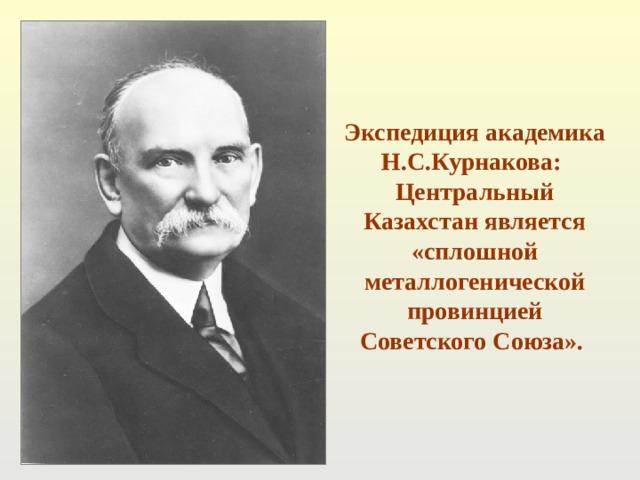 Экспедиция академика Н.С.Курнакова: Центральный Казахстан является «сплошной металлогенической провинцией Советского Союза».