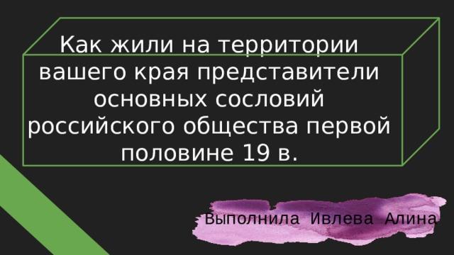 Как жили на территории вашего края представители основных сословий российского общества первой половине 19 в. Выполнила Ивлева Алина