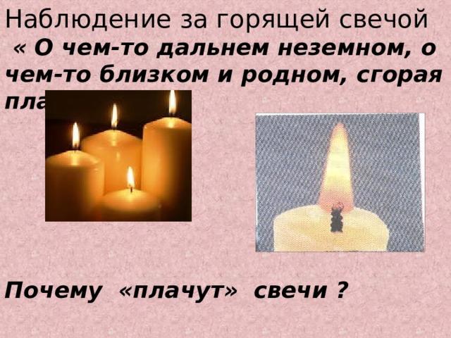 Наблюдение за горящей свечой  « О чем-то дальнем неземном, о чем-то близком и родном, сгорая плачут свечи»       Почему «плачут» свечи ?