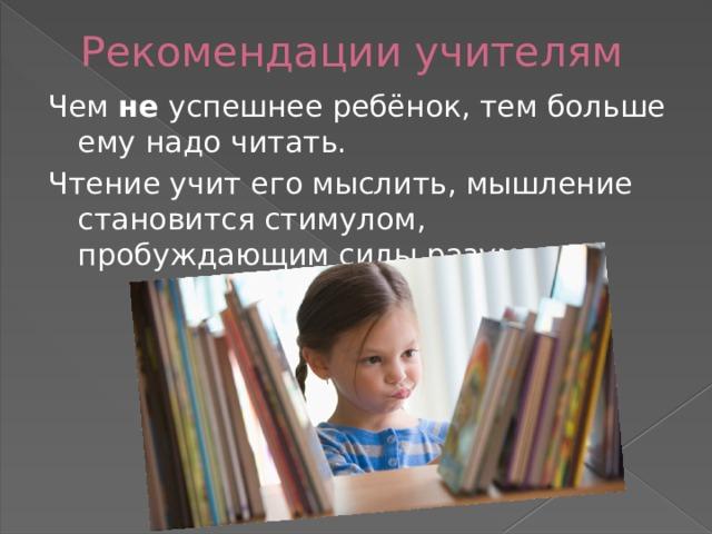 Рекомендации учителям Чем не успешнее ребёнок, тем больше ему надо читать. Чтение учит его мыслить, мышление становится стимулом, пробуждающим силы разума.