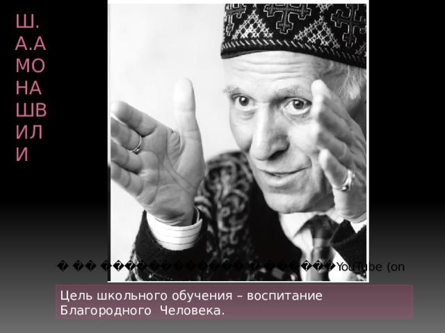 Ш.А.Амонашвили Цель школьного обучения – воспитание Благородного Человека.
