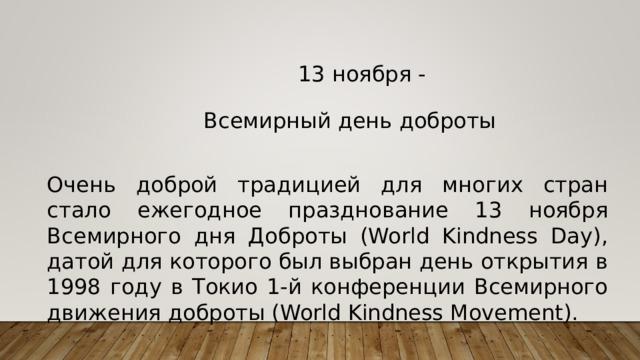 13 ноября - Всемирный день доброты Очень доброй традицией для многих стран стало ежегодное празднование 13 ноября Всемирного дня Доброты (World Kindness Day), датой для которого был выбран день открытия в 1998 году в Токио 1-й конференции Всемирного движения доброты (World Kindness Movement).
