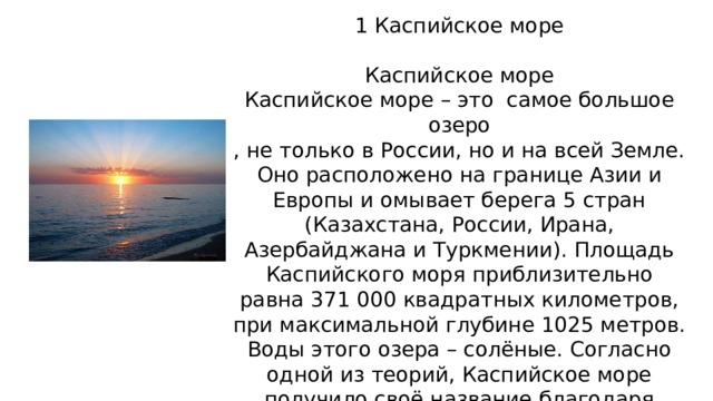 1 Каспийское море Каспийское море Каспийское море – это самое большое озеро , не только в России, но и на всей Земле. Оно расположено на границе Азии и Европы и омывает берега 5 стран (Казахстана, России, Ирана, Азербайджана и Туркмении). Площадь Каспийского моря приблизительно равна 371 000 квадратных километров, при максимальной глубине 1025 метров. Воды этого озера – солёные. Согласно одной из теорий, Каспийское море получило своё название благодаря древним племенам – каспиев, живших на юго-западе побережья.