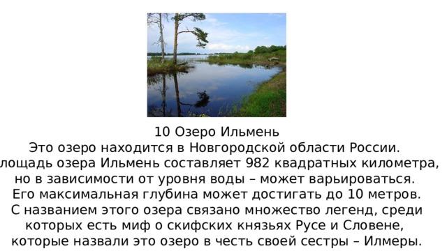 10 Озеро Ильмень Это озеро находится в Новгородской области России. Площадь озера Ильмень составляет 982 квадратных километра, но в зависимости от уровня воды – может варьироваться. Его максимальная глубина может достигать до 10 метров.  С названием этого озера связано множество легенд, среди которых есть миф о скифских князьях Русе и Словене, которые назвали это озеро в честь своей сестры – Илмеры.