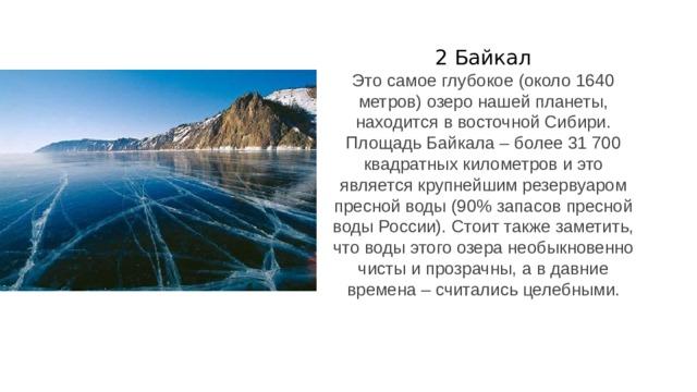 2 Байкал Это самое глубокое (около 1640 метров) озеро нашей планеты, находится в восточной Сибири. Площадь Байкала – более 31 700 квадратных километров и это является крупнейшим резервуаром пресной воды (90% запасов пресной воды России). Стоит также заметить, что воды этого озера необыкновенно чисты и прозрачны, а в давние времена – считались целебными.