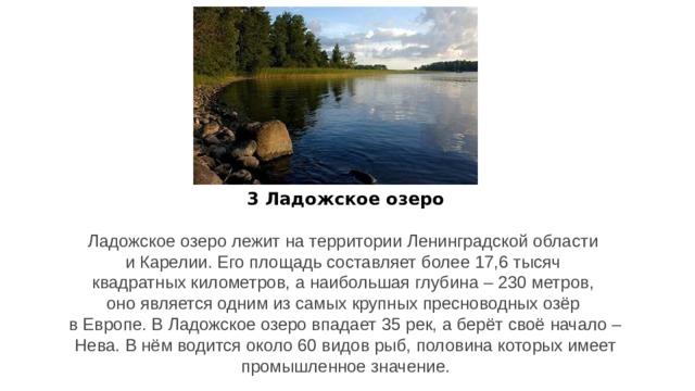 3 Ладожское озеро Ладожское озеро лежит на территории Ленинградской области и Карелии. Его площадь составляет более 17,6 тысяч квадратных километров, а наибольшая глубина – 230 метров, оно является одним из самых крупных пресноводных озёр в Европе. В Ладожское озеро впадает 35 рек, а берёт своё начало –  Нева. В нём водится около 60 видов рыб, половина которых имеет промышленное значение.