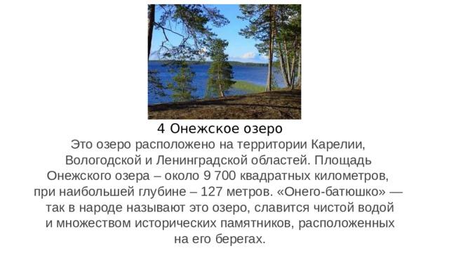 4 Онежское озеро Это озеро расположено на территории Карелии, Вологодской и Ленинградской областей. Площадь Онежского озера – около 9 700 квадратных километров, при наибольшей глубине – 127 метров. «Онего-батюшко» — так в народе называют это озеро, славится чистой водой  и множеством исторических памятников, расположенных на его берегах.