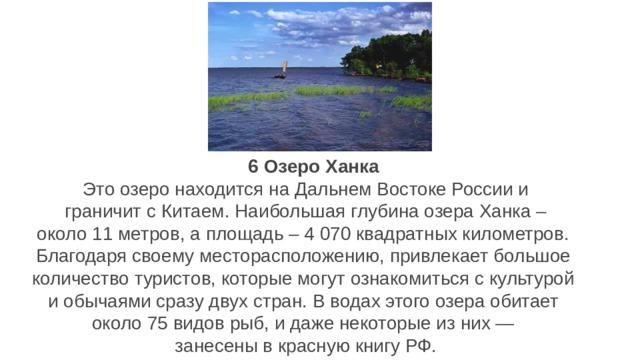 6 6 Озеро Ханка Это озеро находится на Дальнем Востоке России и  граничит с Китаем. Наибольшая глубина озера Ханка – около 11 метров, а площадь – 4 070 квадратных километров. Благодаря своему месторасположению, привлекает большое количество туристов, которые могут ознакомиться с культурой и обычаями сразу двух стран. В водах этого озера обитает около 75 видов рыб, и даже некоторые из них — занесены в красную книгу РФ.
