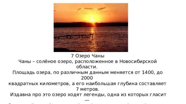 7 Озеро Чаны Чаны – солёное озеро, расположенное в Новосибирской области. Площадь озера, по различным данным меняется от 1400, до 2000 квадратных километров, а его наибольшая глубина составляет 7 метров.  Издавна про это озеро ходят легенды, одна из которых гласит — будто в нём живёт огромный змей, пожирающий людей и скот. Научных доказательств и сведений этому, конечно нет, возможно  это просто легенда, созданная для привлечения туристов.