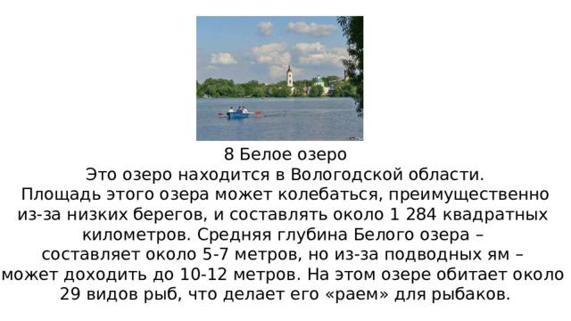 8 Белое озеро Это озеро находится в Вологодской области.  Площадь этого озера может колебаться, преимущественно из-за низких берегов, и составлять около 1 284 квадратных километров. Средняя глубина Белого озера – составляет около 5-7 метров, но из-за подводных ям – может доходить до 10-12 метров. На этом озере обитает около 29 видов рыб, что делает его «раем» для рыбаков.