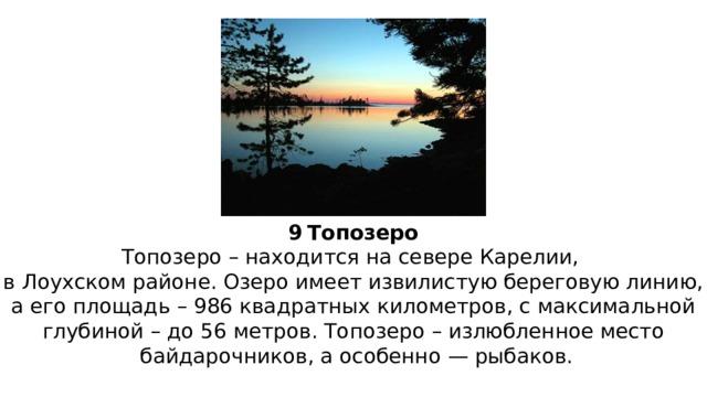 9  Топозеро Топозеро – находится на севере Карелии, в Лоухском районе. Озеро имеет извилистую береговую линию,  а его площадь – 986 квадратных километров, с максимальной глубиной – до 56 метров. Топозеро – излюбленное место  байдарочников, а особенно — рыбаков.