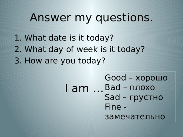 Answer my questions. What date is it today? What day of week is it today? How are you today? Good – хорошо Bad – плохо Sad – грустно Fine - замечательно I am …