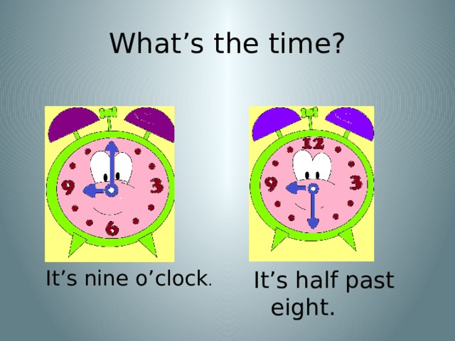 What's the time? It's nine o'clock . It's half past eight.