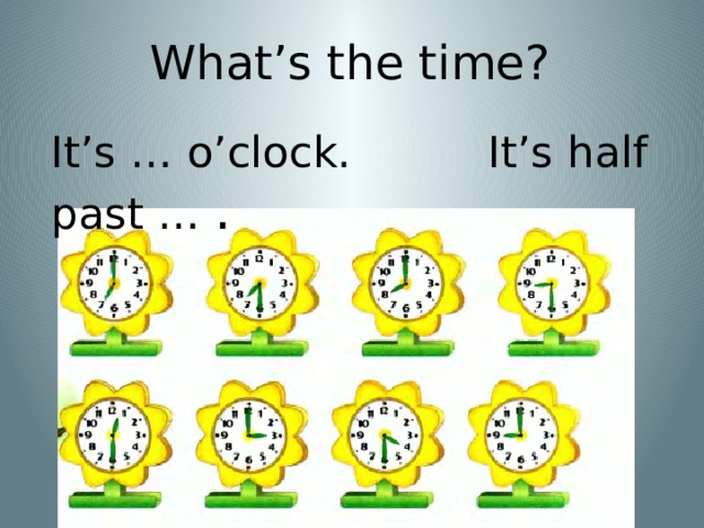 What's the time? It's … o'clock. It's half past … .
