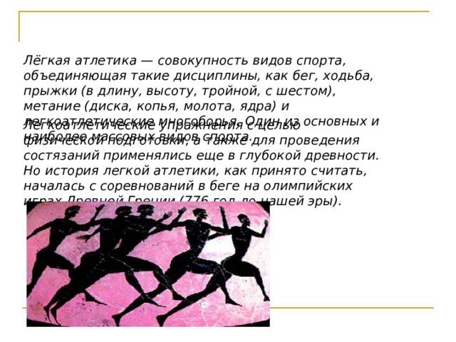 Лёгкая атлетика — совокупность видов спорта, объединяющая такие дисциплины, как бег, ходьба, прыжки (в длину, высоту, тройной, с шестом), метание (диска, копья, молота, ядра) и легкоатлетические многоборья. Один из основных и наиболее массовых видов спорта. Легкоатлетические упражнения с целью физической подготовки, а также для проведения состязаний применялись еще в глубокой древности. Но история легкой атлетики, как принято считать, началась с соревнований в беге на олимпийских играх Древней Греции (776 год до нашей эры).