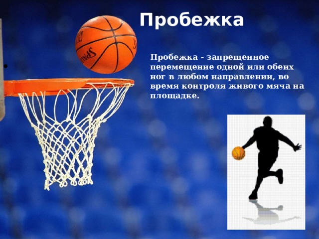 Пробежка   Пробежка - запрещенное перемещение одной или обеих ног в любом направлении, во время контроля живого мяча на площадке.
