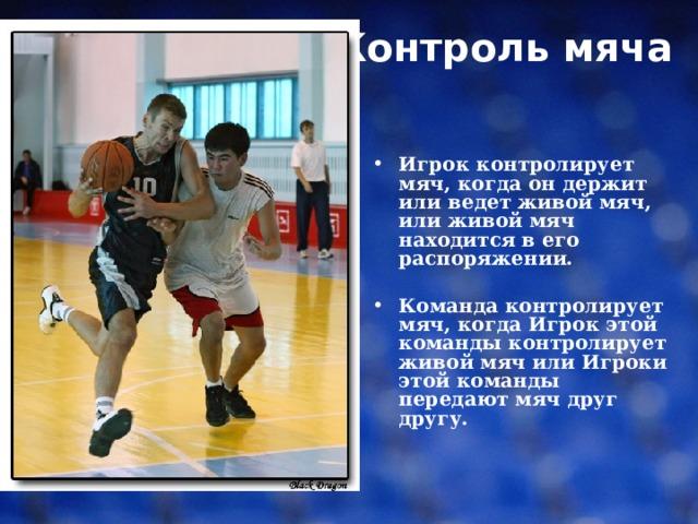 Контроль мяча    Игрок контролирует мяч, когда он держит или ведет живой мяч, или живой мяч находится в его распоряжении.