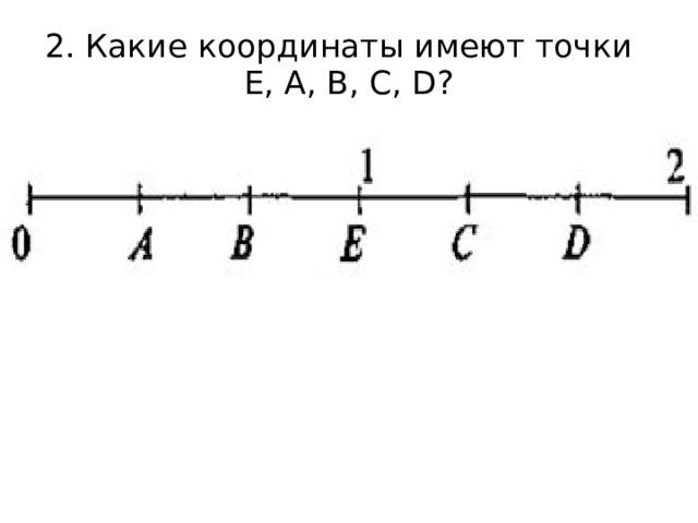 2. Какие координаты имеют точки  Е, А, В, С, D?