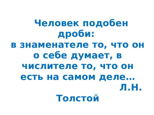 Человек подобен дроби:  в знаменателе то, что он о себе думает, в числителе то, что он есть на самом деле…  Л.Н. Толстой