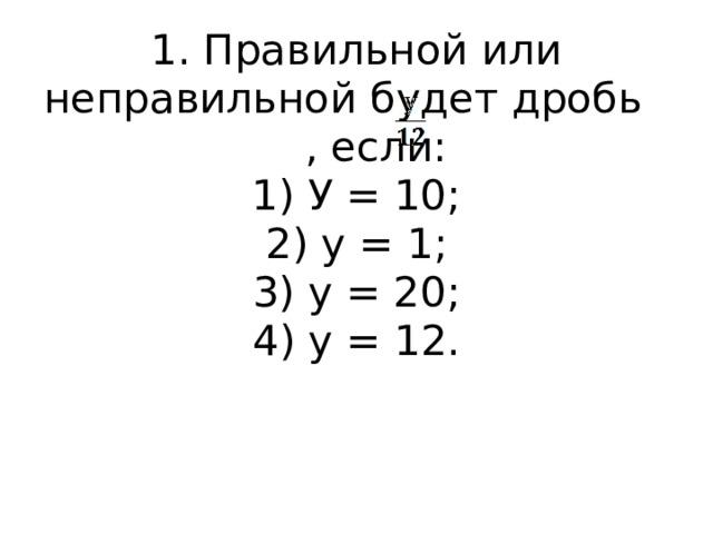 1. Правильной или неправильной будет дробь , если:  1) У = 10;  2) у = 1;  3) у = 20;  4) у = 12.