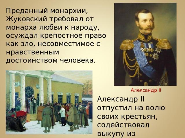 Преданный монархии, Жуковский требовал от монарха любви к народу, осуждал крепостное право как зло, несовместимое с нравственным достоинством человека. Александр II Александр II отпустил на волю своих крестьян, содействовал выкупу из крепостной зависимости Т.Г.Шевченко.