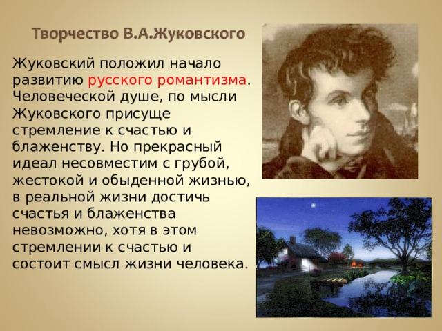 Жуковский положил начало развитию русского романтизма . Человеческой душе, по мысли Жуковского  присуще стремление к счастью и блаженству. Но прекрасный идеал несовместим с грубой, жестокой и обыденной жизнью, в реальной жизни достичь счастья и блаженства невозможно, хотя в этом стремлении к счастью и состоит смысл жизни человека.