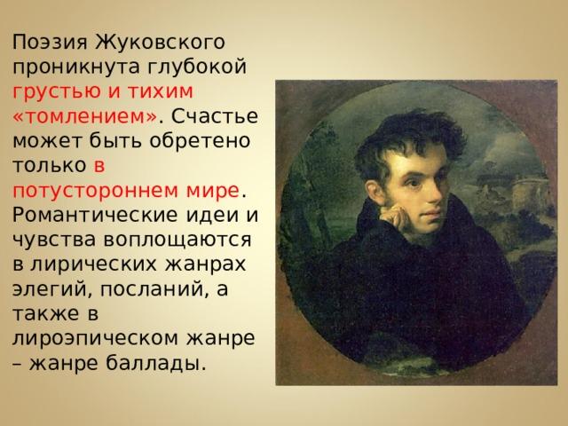 Поэзия Жуковского проникнута глубокой грустью и тихим «томлением» . Счастье может быть обретено только в потустороннем мире . Романтические идеи и чувства воплощаются в лирических жанрах элегий, посланий, а также в лироэпическом жанре – жанре баллады.