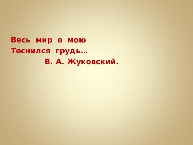 Весь мир в мою Теснился грудь…  В. А. Жуковский.