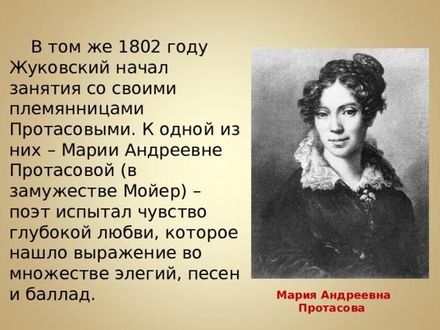 В том же 1802 году Жуковский начал занятия со своими племянницами Протасовыми. К одной из них – Марии Андреевне Протасовой (в замужестве Мойер) – поэт испытал чувство глубокой любви, которое нашло выражение во множестве элегий, песен и баллад. Мария Андреевна Протасова