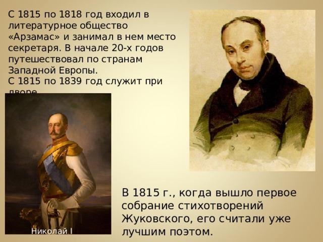С 1815 по 1818 год входил в литературное общество «Арзамас» и занимал в нем место секретаря. В начале 20-х годов путешествовал по странам Западной Европы. С 1815 по 1839 год служит при дворе. В 1815 г., когда вышло первое собрание стихотворений Жуковского, его считали уже лучшим поэтом. Николай I