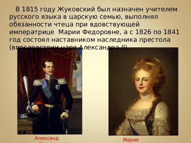В 1815 году Жуковский был назначен учителем русского языка в царскую семью, выполнял обязанности чтеца при вдовствующей императрице Марии Федоровне, а с 1826 по 1841 год состоял наставником наследника престола (впоследствии царя Александра II ). Александр II Мария Федоровна