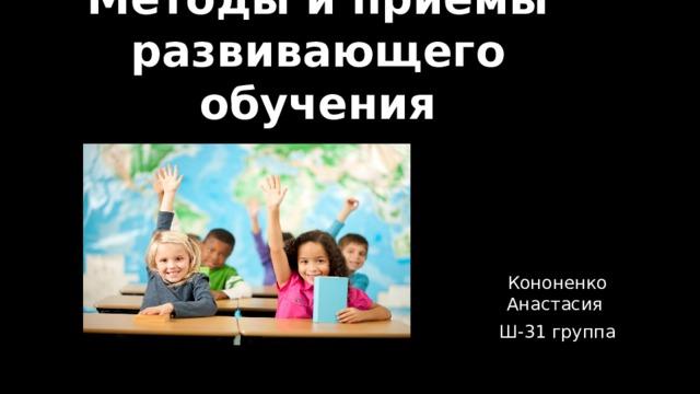 Методы и приёмы развивающего обучения Кононенко Анастасия Ш-31 группа