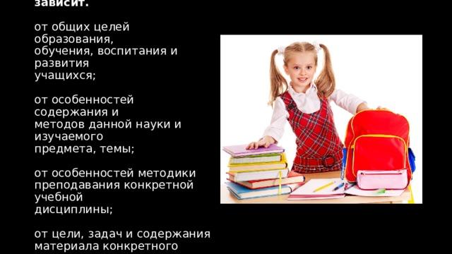 Выбор методов обучения зависит.   от общих целей образования,  обучения, воспитания и развития  учащихся;   от особенностей содержания и  методов данной науки и изучаемого  предмета, темы;   от особенностей методики  преподавания конкретной учебной  дисциплины;   от цели, задач и содержания  материала конкретного урока;