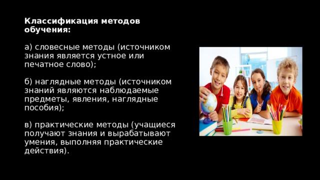 Классификация методов обучения:   а) словесные методы (источником знания является устное или печатное слово);   б) наглядные методы (источником знаний являются наблюдаемые предметы, явления, наглядные пособия);   в) практические методы (учащиеся получают знания и вырабатывают умения, выполняя практические действия).