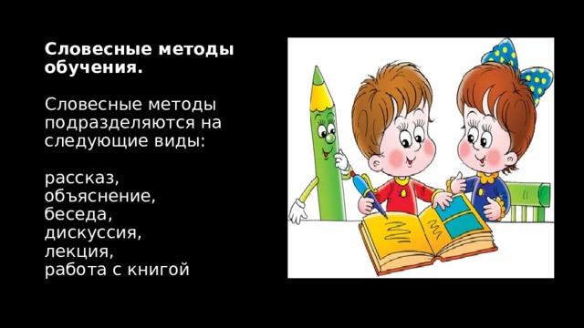 Словесные методы обучения.   Словесные методы подразделяются на следующие виды:   рассказ,  объяснение,  беседа,  дискуссия,  лекция,  работа с книгой