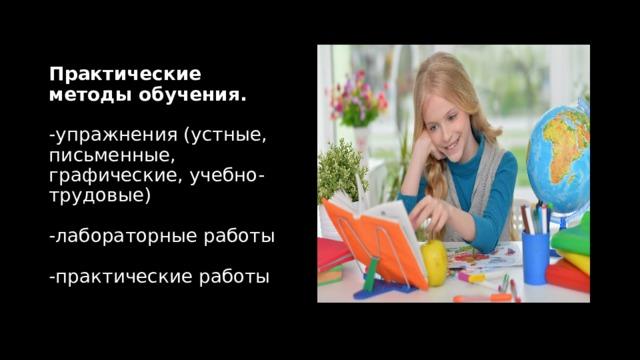 Практические методы обучения.   -упражнения (устные, письменные, графические, учебно-трудовые)   -лабораторные работы   -практические работы