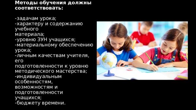 Методы обучения должны  соответствовать:   -задачам урока;  -характеру и содержанию учебного  материала;  -уровню ЗУН учащихся;  -материальному обеспечению урока;  -личным качествам учителя, его  подготовленности к уровню  методического мастерства;  -индивидуальным особенностям,  возможностям и подготовленности  учащихся;  -бюджету времени.