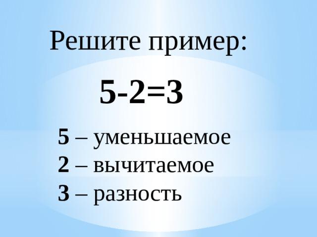 Решите пример: 5-2=3 5 – уменьшаемое 2 – вычитаемое 3 – разность