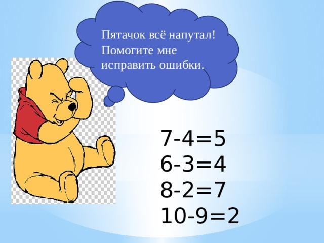 Пятачок всё напутал! Помогите мне исправить ошибки. 7-4=5 6-3=4 8-2=7 10-9=2