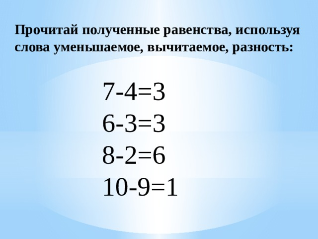Прочитай полученные равенства, используя слова уменьшаемое, вычитаемое, разность: 7-4=3 6-3=3 8-2=6 10-9=1