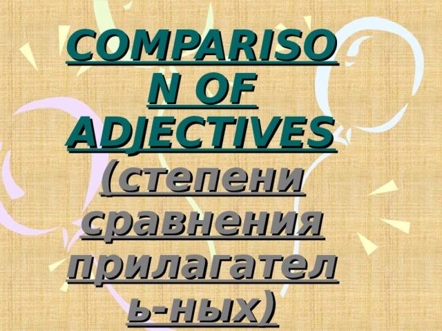 COMPARISON OF ADJECTIVES  (степени сравнения прилагатель-ных)