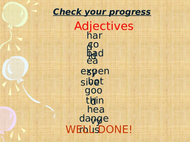 Check your progress Adjectives hard cold bad easy expensive hot good thin heavy dangerous WELL DONE!