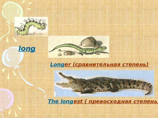 long  Long er (сравнительная степень) The long est ( превосходная степень)