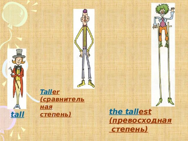Tall er (сравнительная степень) the tall est (превосходная  степень) tall