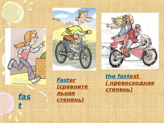 the fast est  ( превосходная степень) Fast er (сравнительная степень) fast