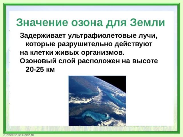 Значение озона для Земли Задерживает ультрафиолетовые лучи,  которые разрушительно действуют на клетки живых организмов. Озоновый слой расположен на высоте  20-25 км