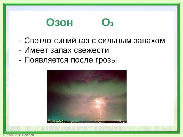 Озон О 3  - Светло-синий газ с сильным запахом  - Имеет запах свежести  - Появляется после грозы