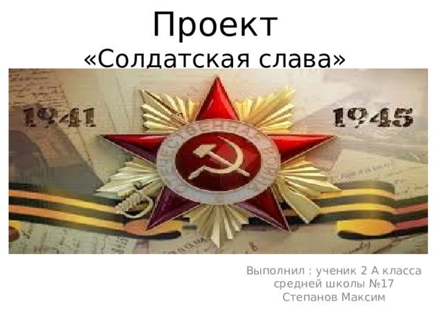 Проект  «Солдатская слава» Выполнил : ученик 2 А класса средней школы №17 Степанов Максим